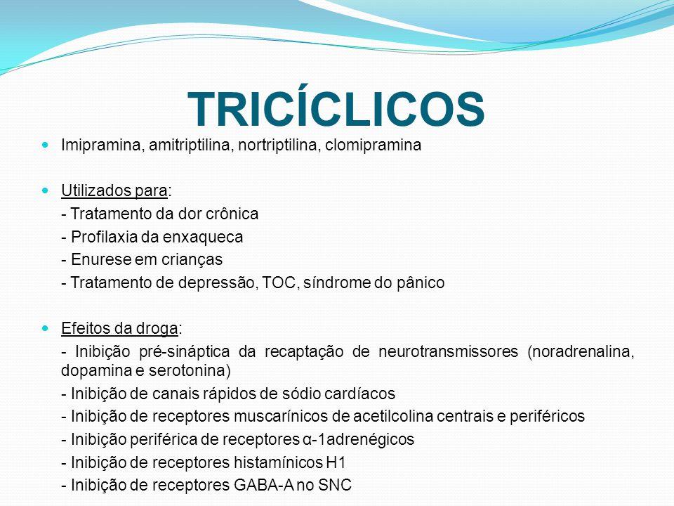 Imipramina, amitriptilina, nortriptilina, clomipramina Utilizados para: - Tratamento da dor crônica - Profilaxia da enxaqueca - Enurese em crianças - Tratamento de depressão, TOC, síndrome do pânico Efeitos da droga: - Inibição pré-sináptica da recaptação de neurotransmissores (noradrenalina, dopamina e serotonina) - Inibição de canais rápidos de sódio cardíacos - Inibição de receptores muscarínicos de acetilcolina centrais e periféricos - Inibição periférica de receptores α-1adrenégicos - Inibição de receptores histamínicos H1 - Inibição de receptores GABA-A no SNC
