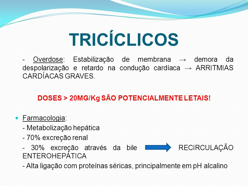 TRICÍCLICOS - Overdose: Estabilização de membrana demora da despolarização e retardo na condução cardíaca ARRITMIAS CARDÍACAS GRAVES. DOSES > 20MG/Kg
