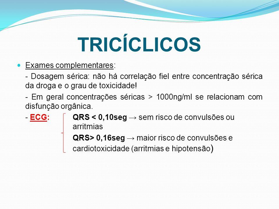 TRICÍCLICOS Exames complementares: - Dosagem sérica: não há correlação fiel entre concentração sérica da droga e o grau de toxicidade! - Em geral conc