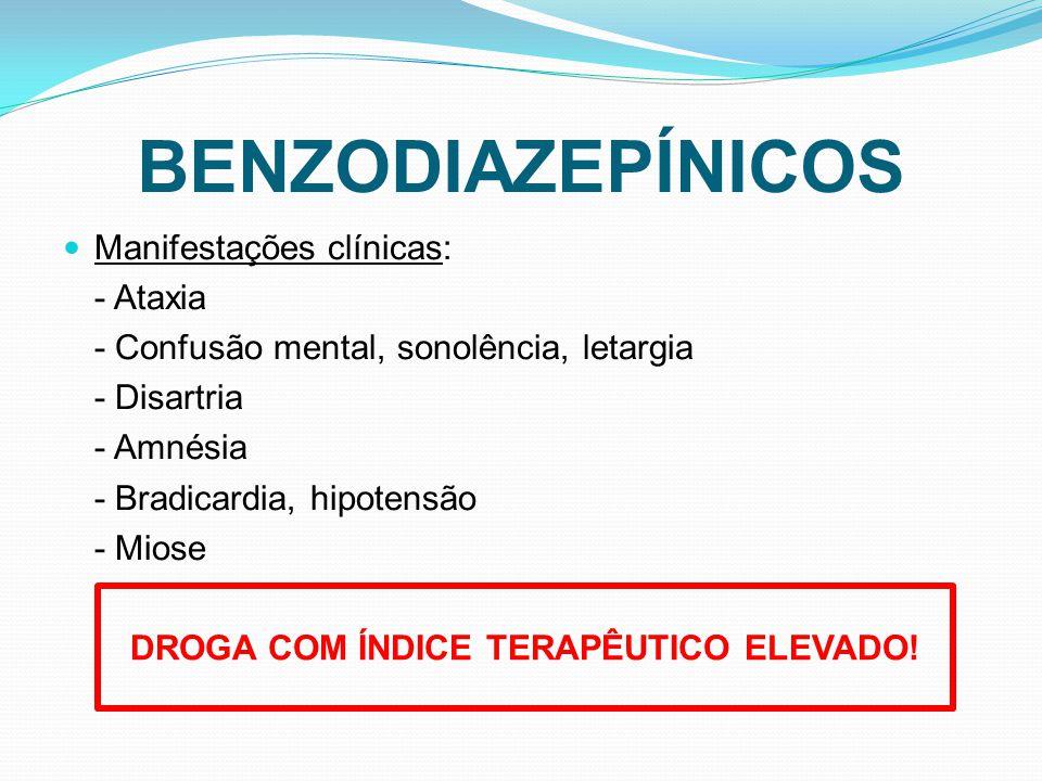 BENZODIAZEPÍNICOS Manifestações clínicas: - Ataxia - Confusão mental, sonolência, letargia - Disartria - Amnésia - Bradicardia, hipotensão - Miose DROGA COM ÍNDICE TERAPÊUTICO ELEVADO!