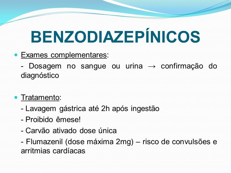 BENZODIAZEPÍNICOS Exames complementares: - Dosagem no sangue ou urina confirmação do diagnóstico Tratamento: - Lavagem gástrica até 2h após ingestão -