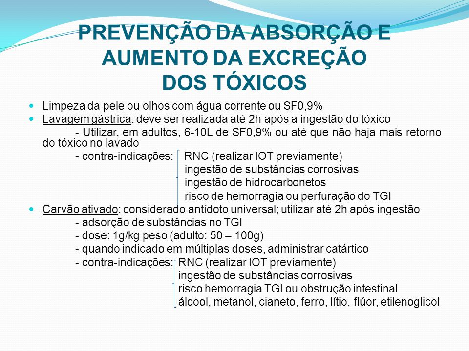PREVENÇÃO DA ABSORÇÃO E AUMENTO DA EXCREÇÃO DOS TÓXICOS Limpeza da pele ou olhos com água corrente ou SF0,9% Lavagem gástrica: deve ser realizada até 2h após a ingestão do tóxico - Utilizar, em adultos, 6-10L de SF0,9% ou até que não haja mais retorno do tóxico no lavado - contra-indicações: RNC (realizar IOT previamente) ingestão de substâncias corrosivas ingestão de hidrocarbonetos risco de hemorragia ou perfuração do TGI Carvão ativado: considerado antídoto universal; utilizar até 2h após ingestão - adsorção de substâncias no TGI - dose: 1g/kg peso (adulto: 50 – 100g) - quando indicado em múltiplas doses, administrar catártico - contra-indicações: RNC (realizar IOT previamente) ingestão de substâncias corrosivas risco hemorragia TGI ou obstrução intestinal álcool, metanol, cianeto, ferro, lítio, flúor, etilenoglicol