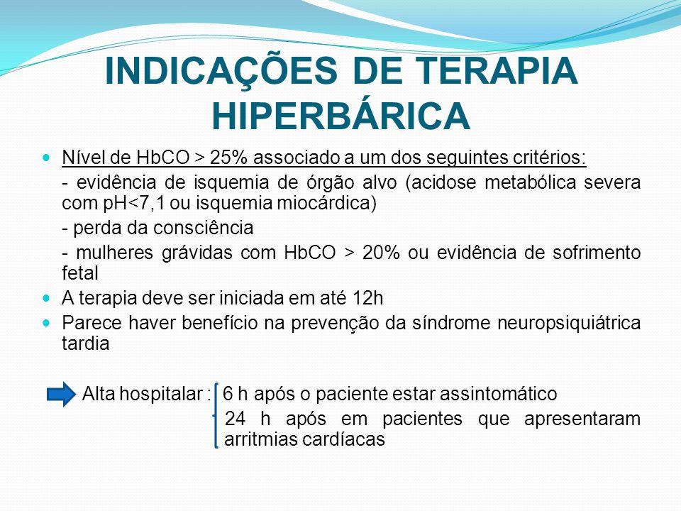 INDICAÇÕES DE TERAPIA HIPERBÁRICA Nível de HbCO > 25% associado a um dos seguintes critérios: - evidência de isquemia de órgão alvo (acidose metabólica severa com pH<7,1 ou isquemia miocárdica) - perda da consciência - mulheres grávidas com HbCO > 20% ou evidência de sofrimento fetal A terapia deve ser iniciada em até 12h Parece haver benefício na prevenção da síndrome neuropsiquiátrica tardia Alta hospitalar : 6 h após o paciente estar assintomático 24 h após em pacientes que apresentaram arritmias cardíacas