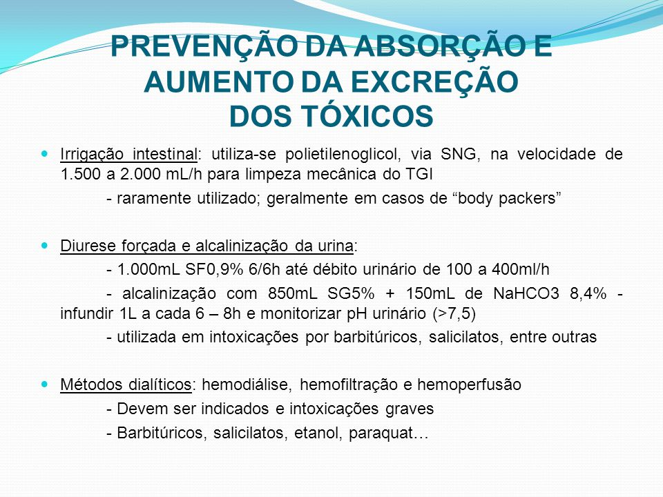 PREVENÇÃO DA ABSORÇÃO E AUMENTO DA EXCREÇÃO DOS TÓXICOS Irrigação intestinal: utiliza-se polietilenoglicol, via SNG, na velocidade de 1.500 a 2.000 mL/h para limpeza mecânica do TGI - raramente utilizado; geralmente em casos de body packers Diurese forçada e alcalinização da urina: - 1.000mL SF0,9% 6/6h até débito urinário de 100 a 400ml/h - alcalinização com 850mL SG5% + 150mL de NaHCO3 8,4% - infundir 1L a cada 6 – 8h e monitorizar pH urinário (>7,5) - utilizada em intoxicações por barbitúricos, salicilatos, entre outras Métodos dialíticos: hemodiálise, hemofiltração e hemoperfusão - Devem ser indicados e intoxicações graves - Barbitúricos, salicilatos, etanol, paraquat…