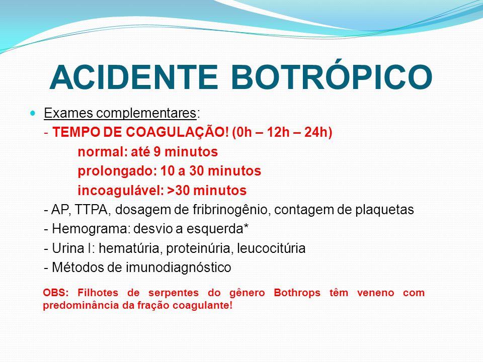 Exames complementares: - TEMPO DE COAGULAÇÃO! (0h – 12h – 24h) normal: até 9 minutos prolongado: 10 a 30 minutos incoagulável: >30 minutos - AP, TTPA,