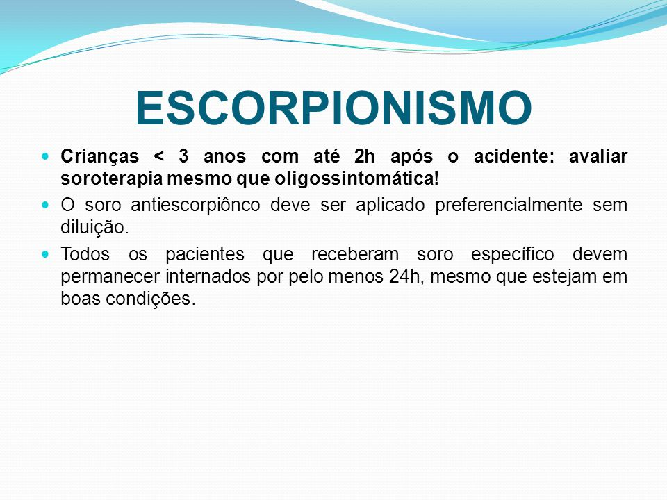 ESCORPIONISMO Crianças < 3 anos com até 2h após o acidente: avaliar soroterapia mesmo que oligossintomática! O soro antiescorpiônco deve ser aplicado