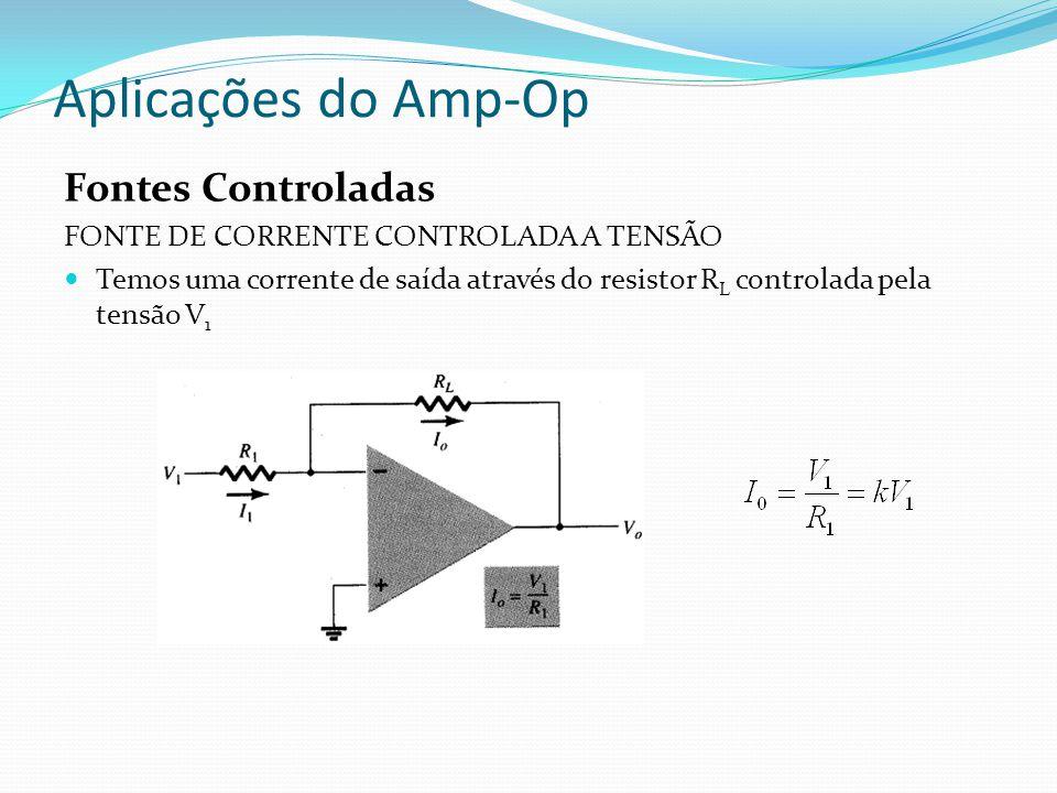 Aplicações do Amp-Op Fontes Controladas FONTE DE CORRENTE CONTROLADA A TENSÃO Temos uma corrente de saída através do resistor R L controlada pela tensão V 1
