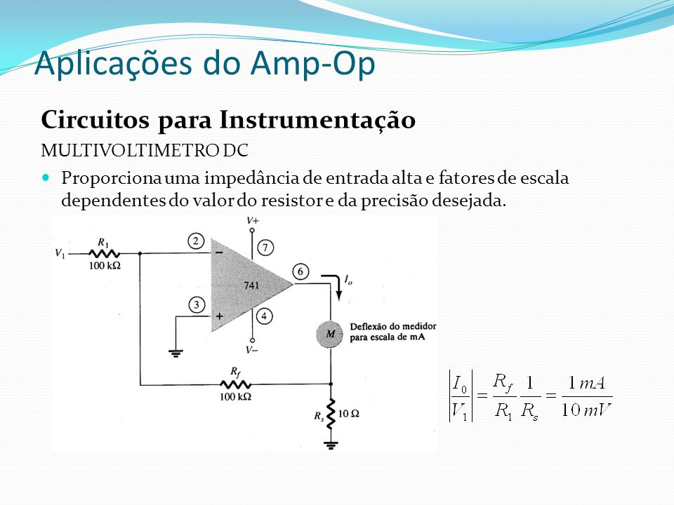 Aplicações do Amp-Op Circuitos para Instrumentação MULTIVOLTIMETRO DC Proporciona uma impedância de entrada alta e fatores de escala dependentes do valor do resistor e da precisão desejada.