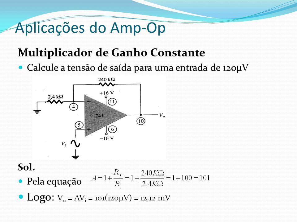 Aplicações do Amp-Op Multiplicador de Ganho Constante Calcule a tensão de saída para uma entrada de 120μV Sol.