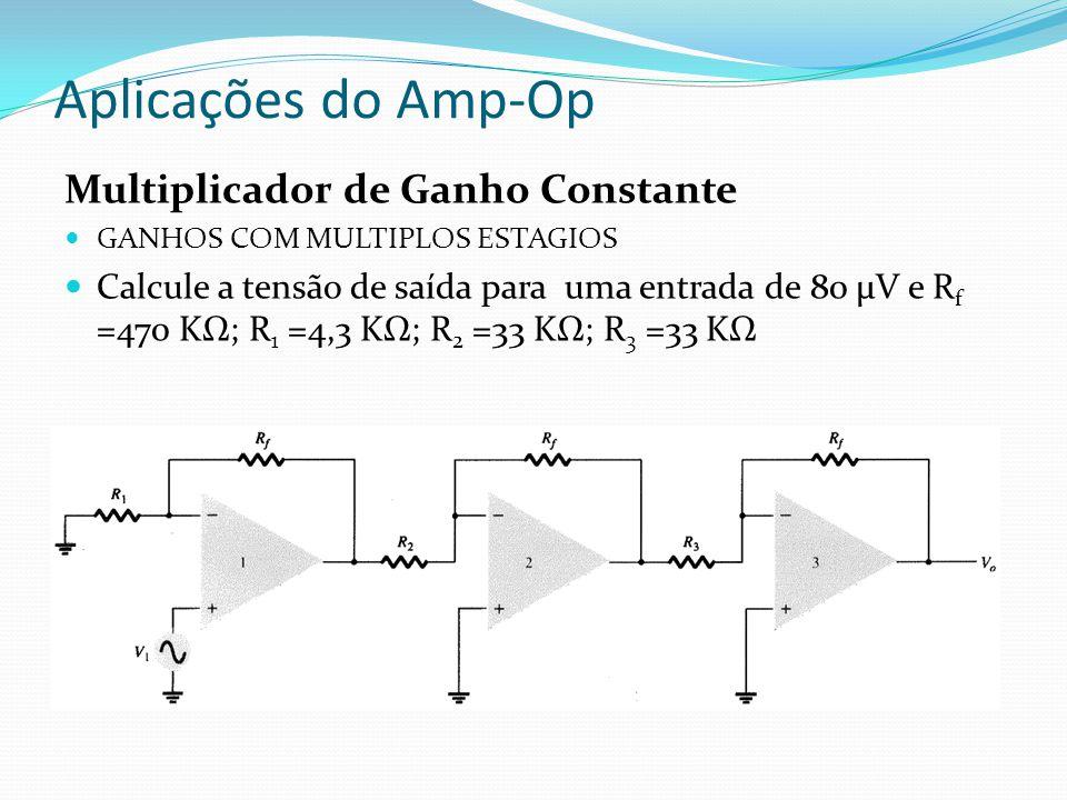 Aplicações do Amp-Op Multiplicador de Ganho Constante GANHOS COM MULTIPLOS ESTAGIOS Calcule a tensão de saída para uma entrada de 80 μV e R f =470 KΩ; R 1 =4,3 KΩ; R 2 =33 KΩ; R 3 =33 KΩ