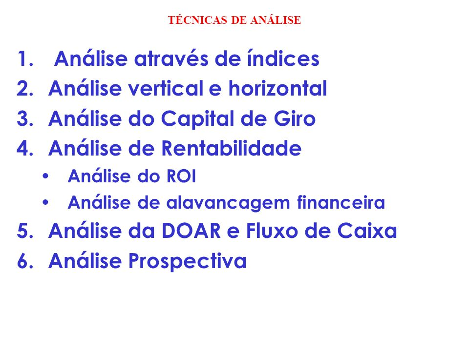 TÉCNICAS DE ANÁLISE 1. Análise através de índices 2.Análise vertical e horizontal 3.Análise do Capital de Giro 4.Análise de Rentabilidade Análise do R