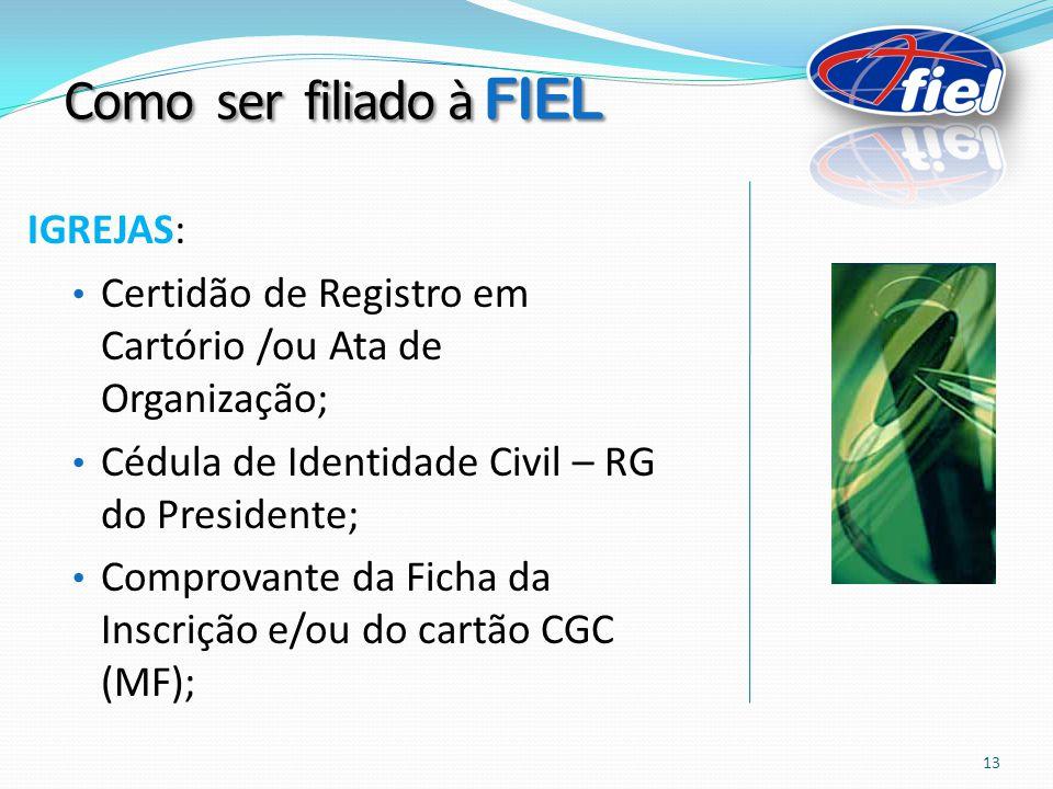 IGREJAS: Certidão de Registro em Cartório /ou Ata de Organização; Cédula de Identidade Civil – RG do Presidente; Comprovante da Ficha da Inscrição e/ou do cartão CGC (MF); Como ser filiado à FIEL 13