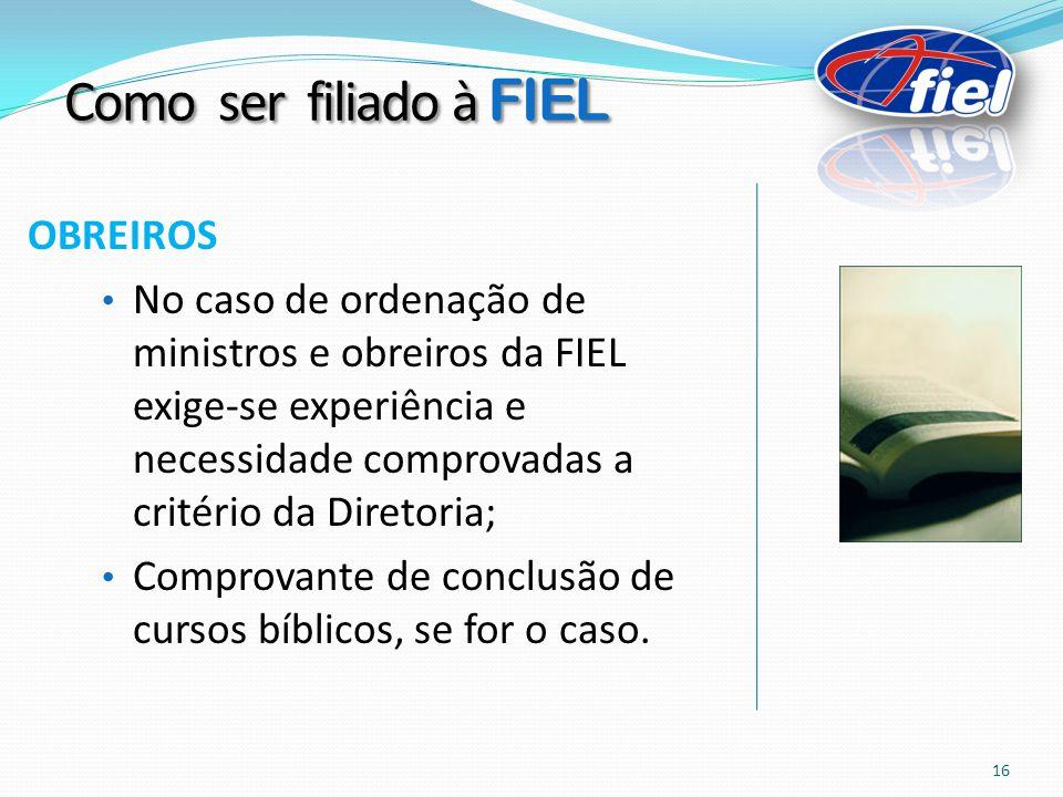 OBREIROS No caso de ordenação de ministros e obreiros da FIEL exige-se experiência e necessidade comprovadas a critério da Diretoria; Comprovante de conclusão de cursos bíblicos, se for o caso.