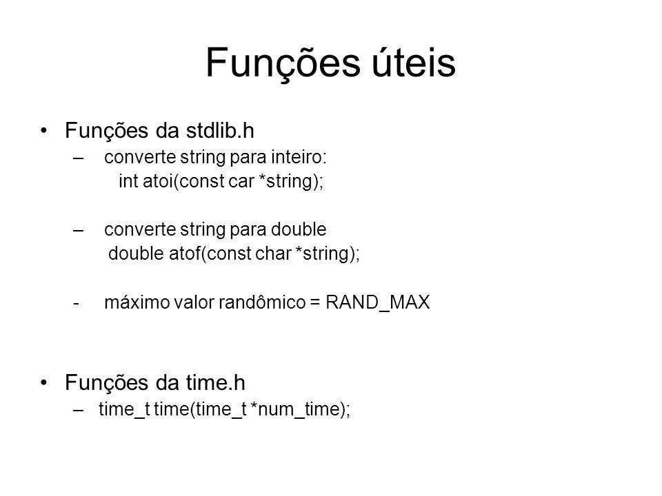 Funções úteis Funções da stdlib.h – converte string para inteiro: int atoi(const car *string); – converte string para double double atof(const char *string); - máximo valor randômico = RAND_MAX Funções da time.h – time_t time(time_t *num_time);