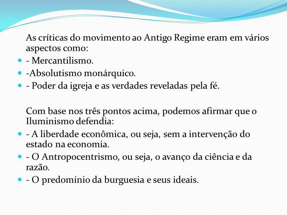 As críticas do movimento ao Antigo Regime eram em vários aspectos como: - Mercantilismo. -Absolutismo monárquico. - Poder da igreja e as verdades reve