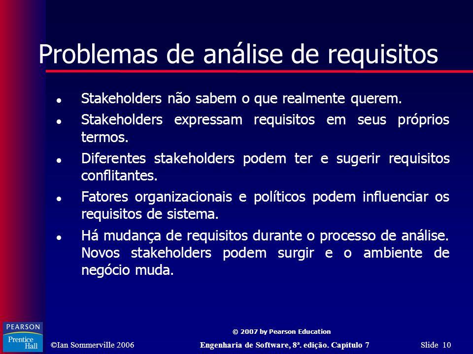 ©Ian Sommerville 2006Engenharia de Software, 8ª. edição. Capítulo 7 Slide 10 © 2007 by Pearson Education Problemas de análise de requisitos Stakeholde