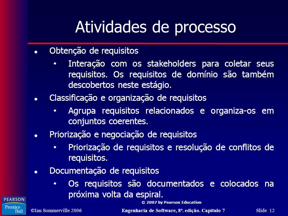 ©Ian Sommerville 2006Engenharia de Software, 8ª. edição. Capítulo 7 Slide 12 © 2007 by Pearson Education Atividades de processo Obtenção de requisitos