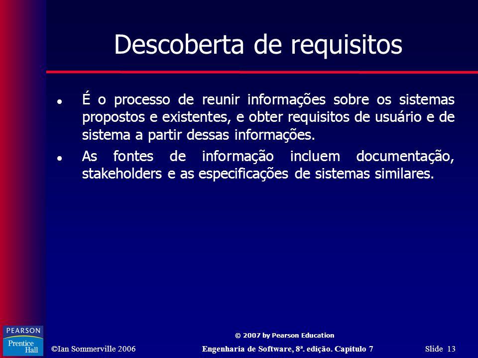 ©Ian Sommerville 2006Engenharia de Software, 8ª. edição. Capítulo 7 Slide 13 © 2007 by Pearson Education Descoberta de requisitos É o processo de reun