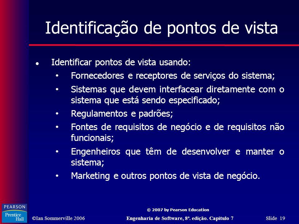 ©Ian Sommerville 2006Engenharia de Software, 8ª. edição. Capítulo 7 Slide 19 © 2007 by Pearson Education Identificação de pontos de vista Identificar
