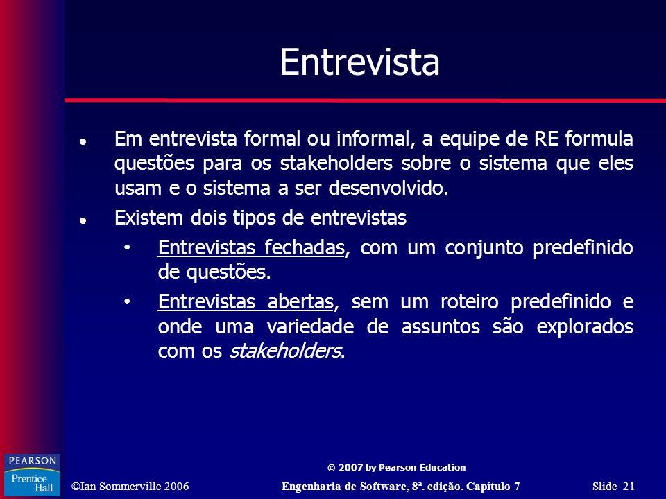 ©Ian Sommerville 2006Engenharia de Software, 8ª. edição. Capítulo 7 Slide 21 © 2007 by Pearson Education Entrevista Em entrevista formal ou informal,