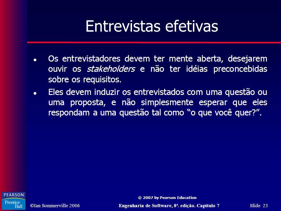 ©Ian Sommerville 2006Engenharia de Software, 8ª. edição. Capítulo 7 Slide 23 © 2007 by Pearson Education Entrevistas efetivas Os entrevistadores devem