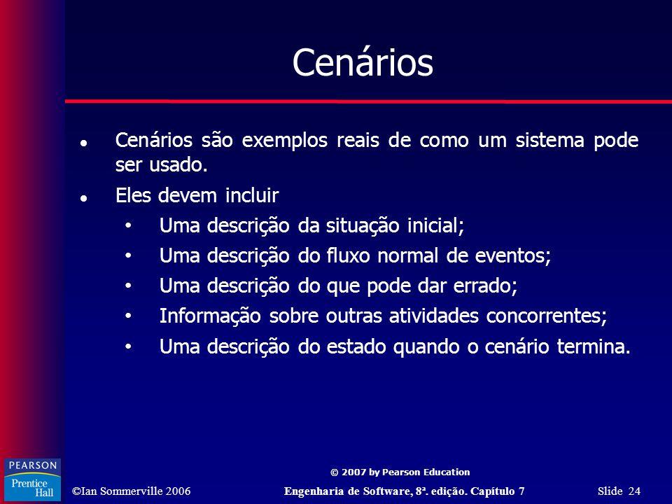 ©Ian Sommerville 2006Engenharia de Software, 8ª. edição. Capítulo 7 Slide 24 © 2007 by Pearson Education Cenários Cenários são exemplos reais de como
