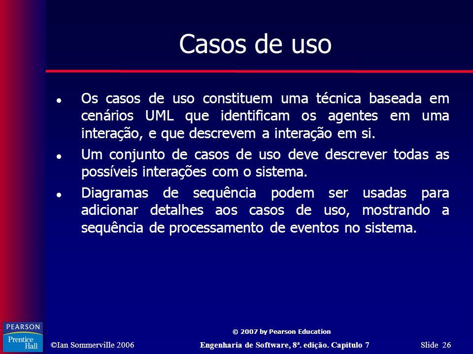 ©Ian Sommerville 2006Engenharia de Software, 8ª. edição. Capítulo 7 Slide 26 © 2007 by Pearson Education Casos de uso Os casos de uso constituem uma t