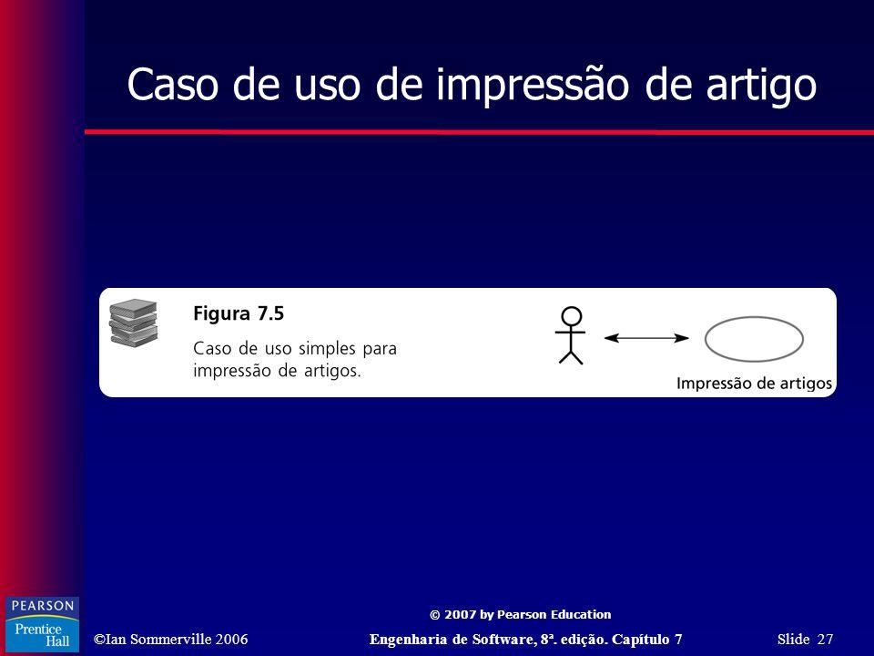 ©Ian Sommerville 2006Engenharia de Software, 8ª. edição. Capítulo 7 Slide 27 © 2007 by Pearson Education Caso de uso de impressão de artigo