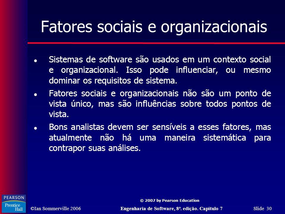 ©Ian Sommerville 2006Engenharia de Software, 8ª. edição. Capítulo 7 Slide 30 © 2007 by Pearson Education Fatores sociais e organizacionais Sistemas de
