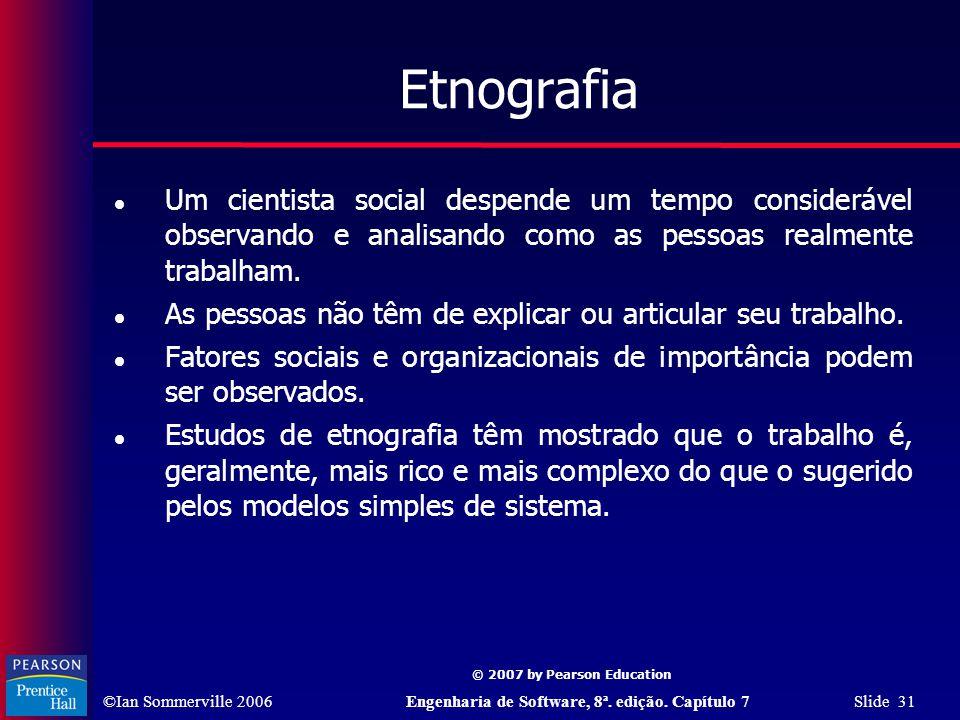 ©Ian Sommerville 2006Engenharia de Software, 8ª. edição. Capítulo 7 Slide 31 © 2007 by Pearson Education Etnografia Um cientista social despende um te