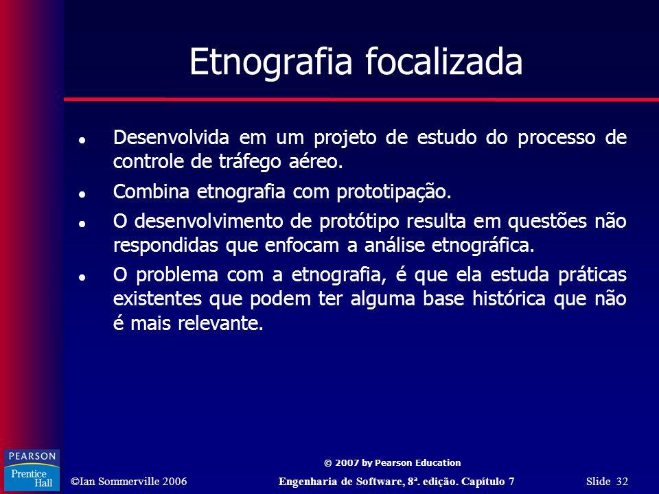 ©Ian Sommerville 2006Engenharia de Software, 8ª. edição. Capítulo 7 Slide 32 © 2007 by Pearson Education Etnografia focalizada Desenvolvida em um proj