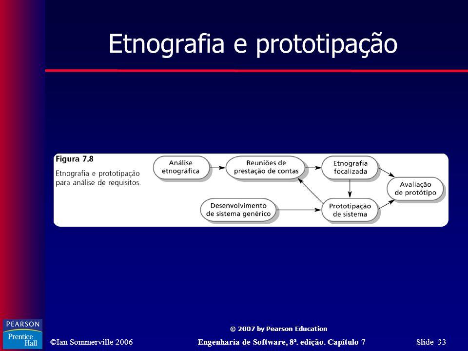 ©Ian Sommerville 2006Engenharia de Software, 8ª. edição. Capítulo 7 Slide 33 © 2007 by Pearson Education Etnografia e prototipação