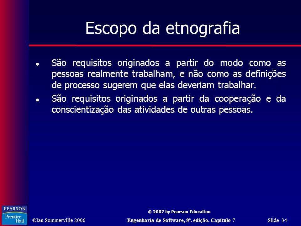 ©Ian Sommerville 2006Engenharia de Software, 8ª. edição. Capítulo 7 Slide 34 © 2007 by Pearson Education Escopo da etnografia São requisitos originado