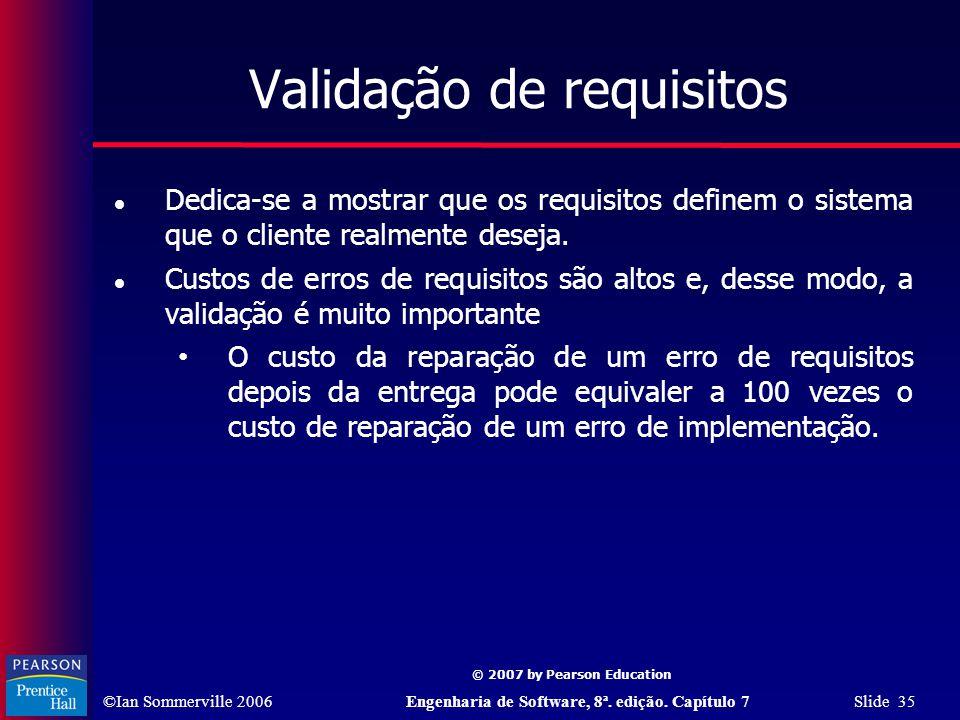 ©Ian Sommerville 2006Engenharia de Software, 8ª. edição. Capítulo 7 Slide 35 © 2007 by Pearson Education Validação de requisitos Dedica-se a mostrar q