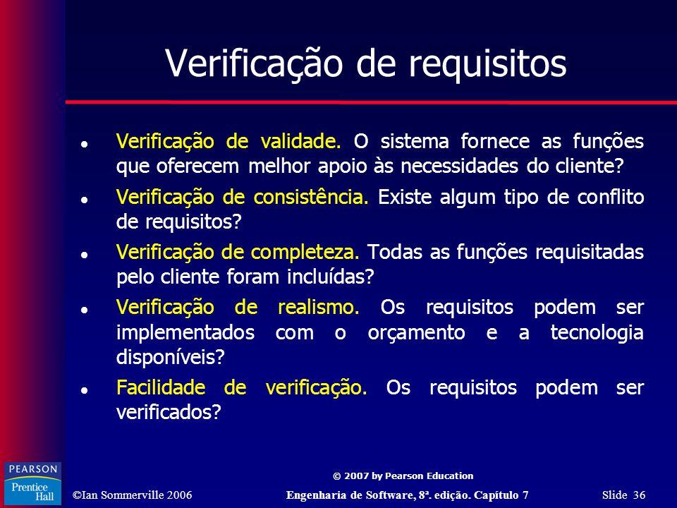 ©Ian Sommerville 2006Engenharia de Software, 8ª. edição. Capítulo 7 Slide 36 © 2007 by Pearson Education Verificação de requisitos Verificação de vali