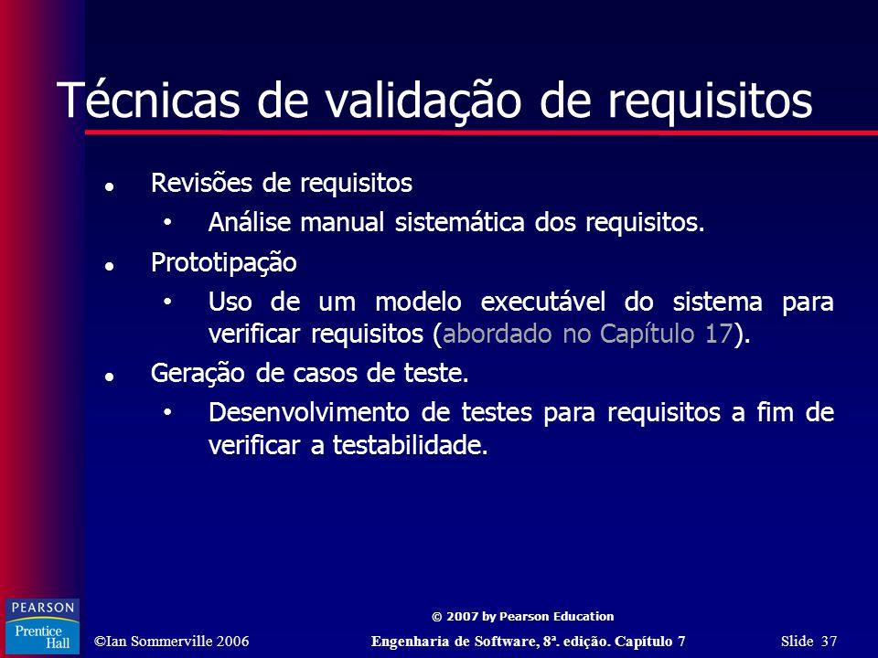 ©Ian Sommerville 2006Engenharia de Software, 8ª. edição. Capítulo 7 Slide 37 © 2007 by Pearson Education Técnicas de validação de requisitos Revisões