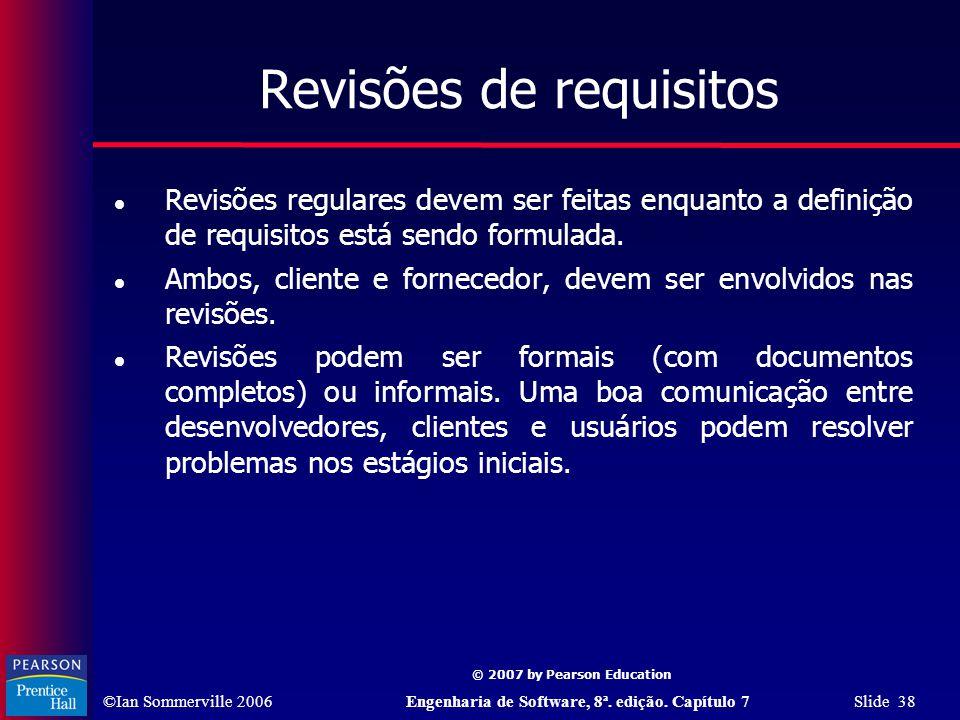 ©Ian Sommerville 2006Engenharia de Software, 8ª. edição. Capítulo 7 Slide 38 © 2007 by Pearson Education Revisões de requisitos Revisões regulares dev