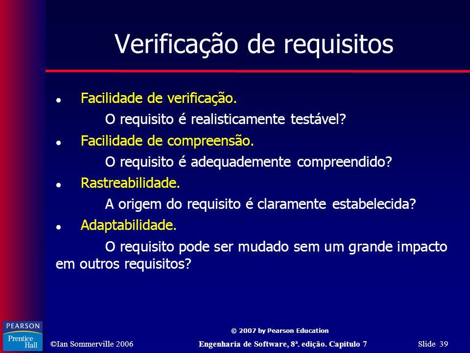 ©Ian Sommerville 2006Engenharia de Software, 8ª. edição. Capítulo 7 Slide 39 © 2007 by Pearson Education Verificação de requisitos Facilidade de verif