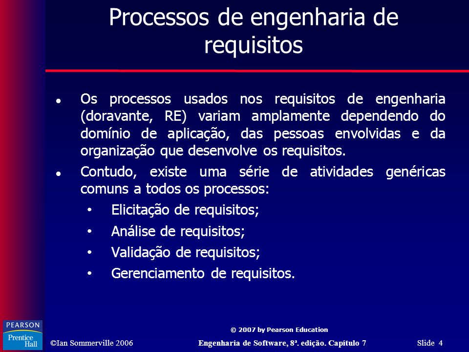 ©Ian Sommerville 2006Engenharia de Software, 8ª. edição. Capítulo 7 Slide 4 © 2007 by Pearson Education Processos de engenharia de requisitos Os proce