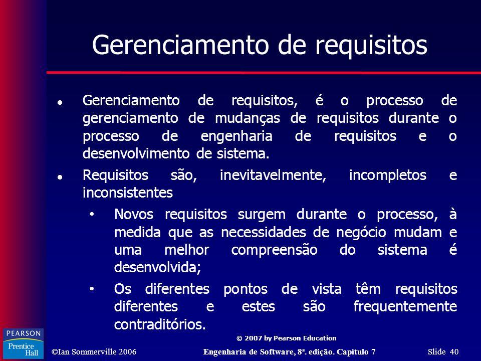 ©Ian Sommerville 2006Engenharia de Software, 8ª. edição. Capítulo 7 Slide 40 © 2007 by Pearson Education Gerenciamento de requisitos Gerenciamento de