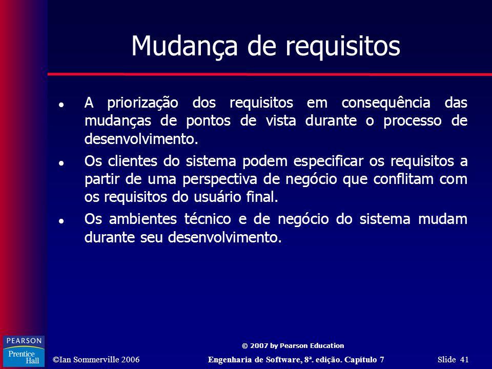 ©Ian Sommerville 2006Engenharia de Software, 8ª. edição. Capítulo 7 Slide 41 © 2007 by Pearson Education Mudança de requisitos A priorização dos requi