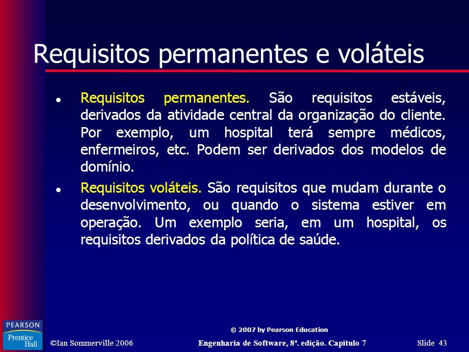 ©Ian Sommerville 2006Engenharia de Software, 8ª. edição. Capítulo 7 Slide 43 © 2007 by Pearson Education Requisitos permanentes e voláteis Requisitos
