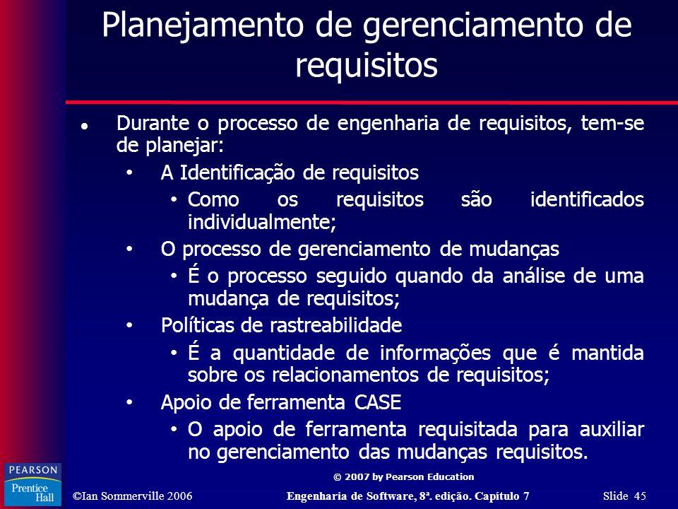 ©Ian Sommerville 2006Engenharia de Software, 8ª. edição. Capítulo 7 Slide 45 © 2007 by Pearson Education Planejamento de gerenciamento de requisitos D
