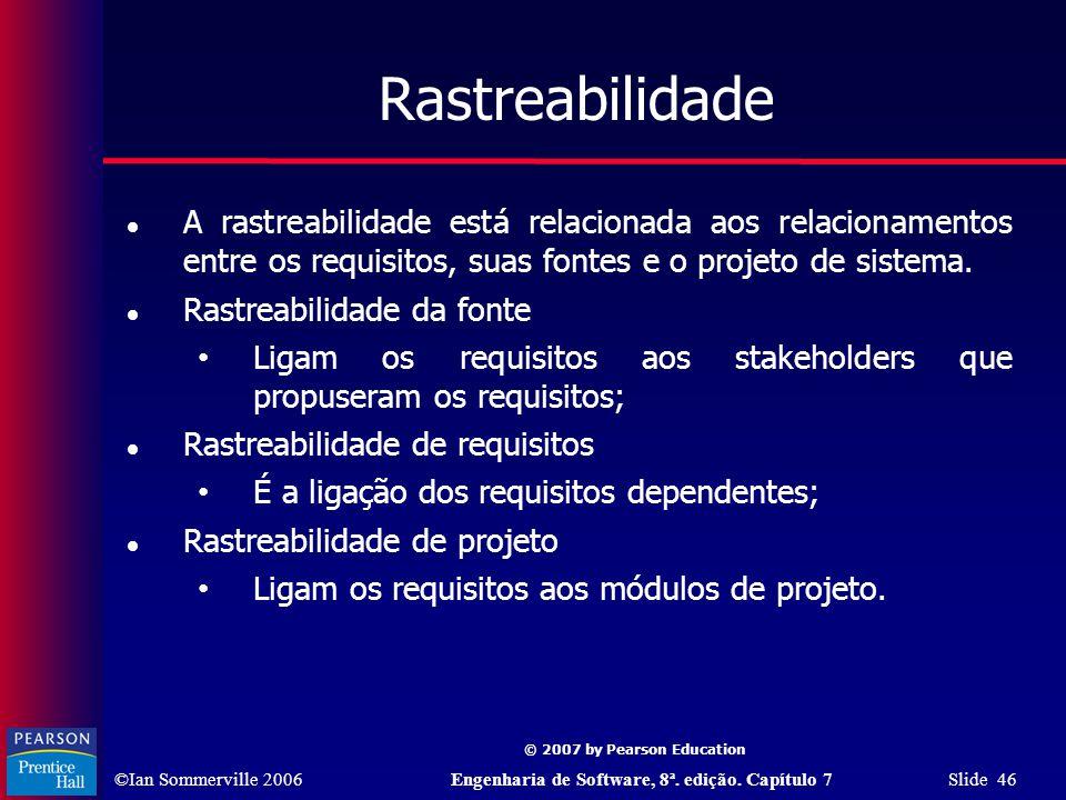 ©Ian Sommerville 2006Engenharia de Software, 8ª. edição. Capítulo 7 Slide 46 © 2007 by Pearson Education Rastreabilidade A rastreabilidade está relaci