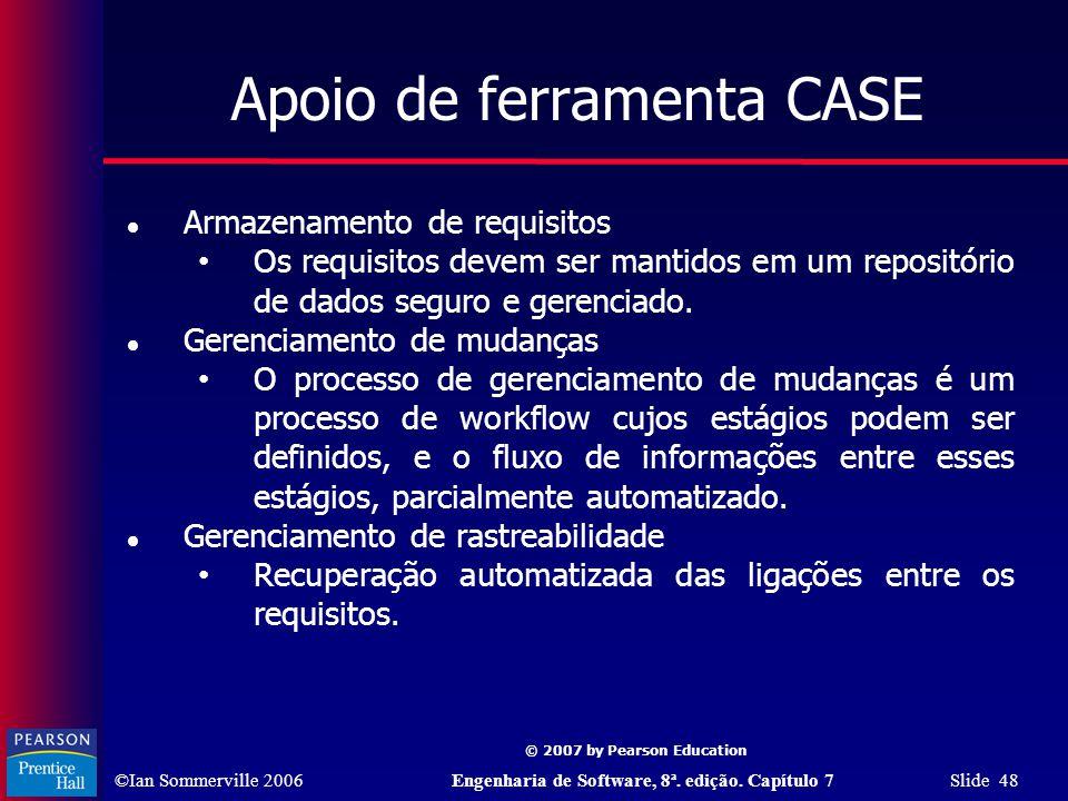 ©Ian Sommerville 2006Engenharia de Software, 8ª. edição. Capítulo 7 Slide 48 © 2007 by Pearson Education Apoio de ferramenta CASE Armazenamento de req