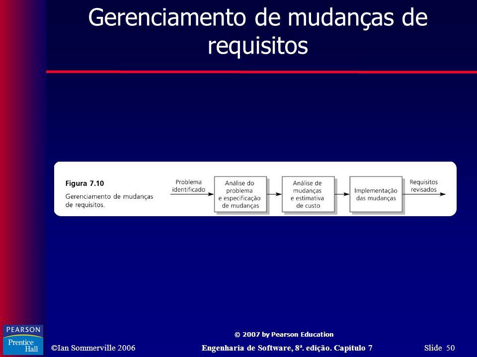 ©Ian Sommerville 2006Engenharia de Software, 8ª. edição. Capítulo 7 Slide 50 © 2007 by Pearson Education Gerenciamento de mudanças de requisitos