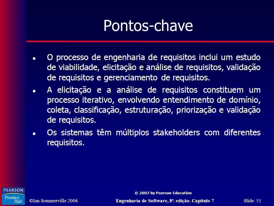 ©Ian Sommerville 2006Engenharia de Software, 8ª. edição. Capítulo 7 Slide 51 © 2007 by Pearson Education Pontos-chave O processo de engenharia de requ