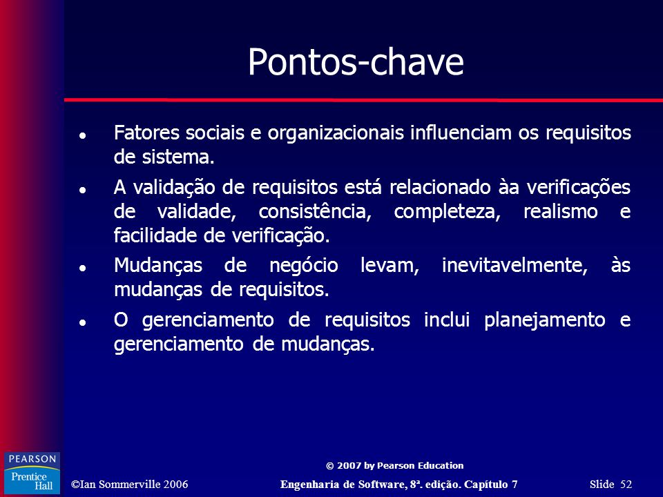 ©Ian Sommerville 2006Engenharia de Software, 8ª. edição. Capítulo 7 Slide 52 © 2007 by Pearson Education Pontos-chave Fatores sociais e organizacionai