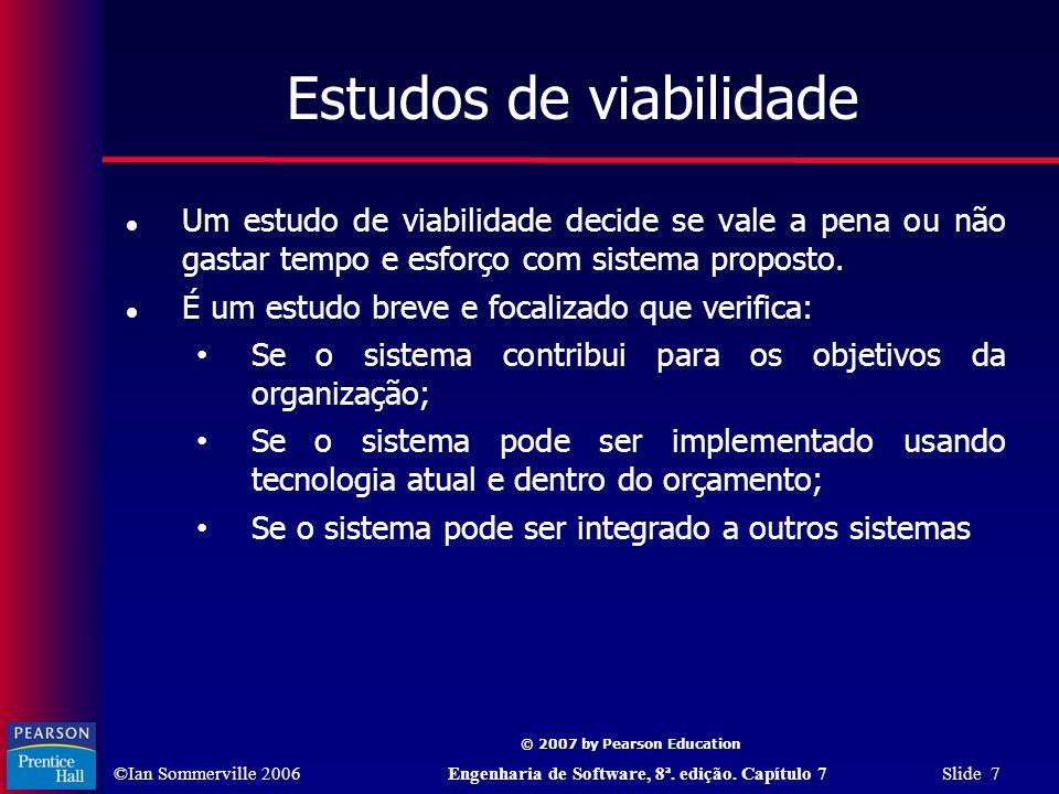 ©Ian Sommerville 2006Engenharia de Software, 8ª. edição. Capítulo 7 Slide 7 © 2007 by Pearson Education Estudos de viabilidade Um estudo de viabilidad