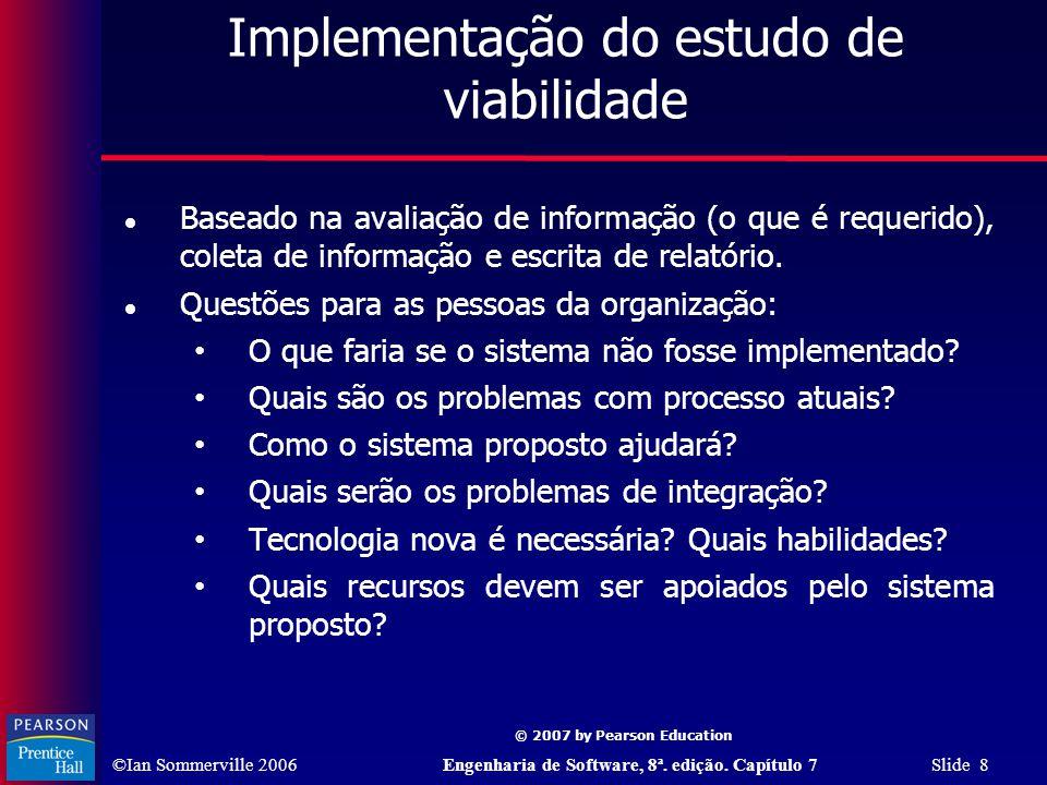 ©Ian Sommerville 2006Engenharia de Software, 8ª. edição. Capítulo 7 Slide 8 © 2007 by Pearson Education Implementação do estudo de viabilidade Baseado